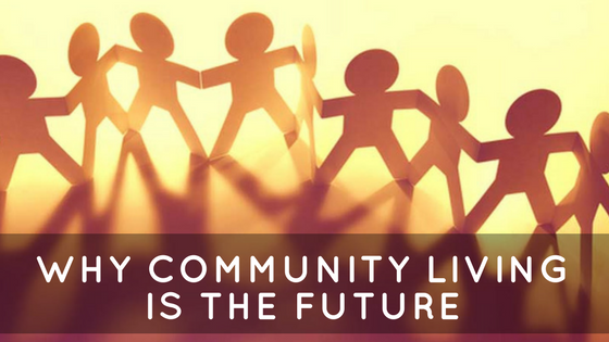 WHY COMMUNITY LIVING IS THE FUTURE